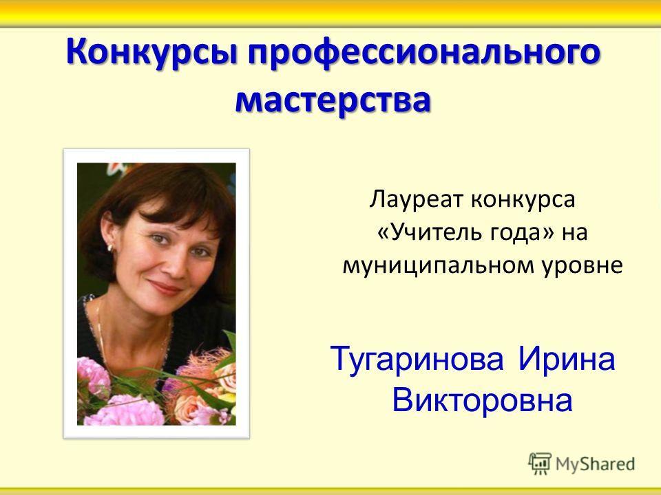 Конкурсы профессионального мастерства Лауреат конкурса «Учитель года» на муниципальном уровне Тугаринова Ирина Викторовна