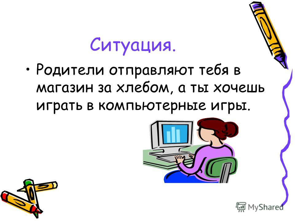 Ситуация. Родители отправляют тебя в магазин за хлебом, а ты хочешь играть в компьютерные игры.