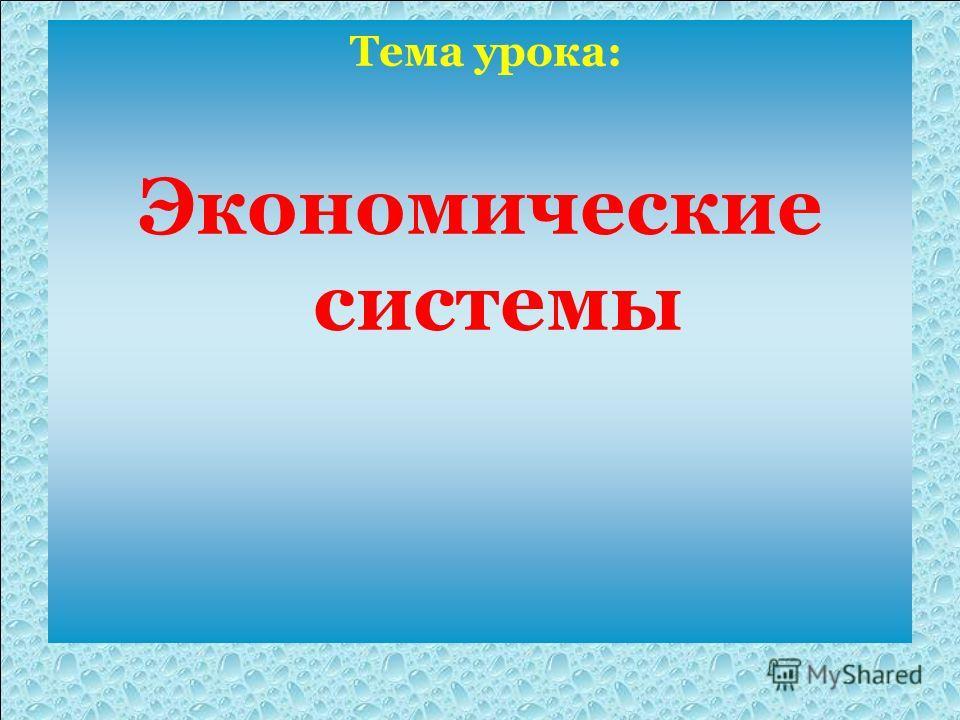 Тема урока: Экономические системы