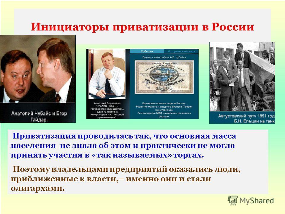 Инициаторы приватизации в России Приватизация проводилась так, что основная масса населения не знала об этом и практически не могла принять участия в «так называемых» торгах. Поэтому владельцами предприятий оказались люди, приближенные к власти,– име