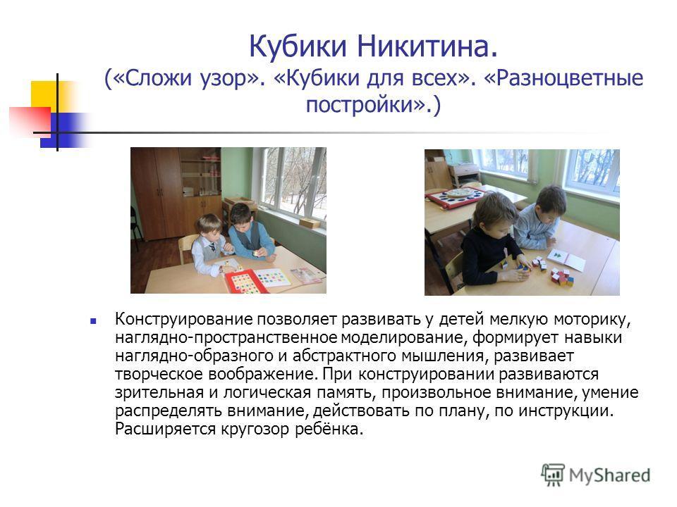 Кубики Никитина. («Сложи узор». «Кубики для всех». «Разноцветные постройки».) Конструирование позволяет развивать у детей мелкую моторику, наглядно-пространственное моделирование, формирует навыки наглядно-образного и абстрактного мышления, развивает