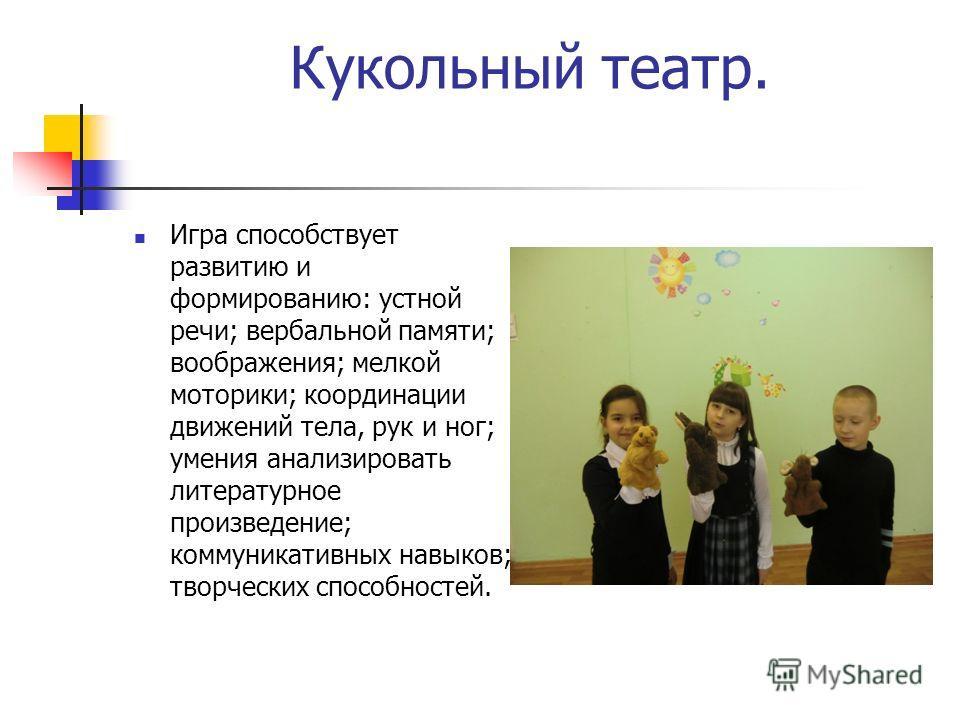 Кукольный театр. Игра способствует развитию и формированию: устной речи; вербальной памяти; воображения; мелкой моторики; координации движений тела, рук и ног; умения анализировать литературное произведение; коммуникативных навыков; творческих способ