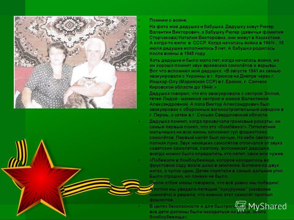 Помним о войне. На фото мой дедушка и бабушка. Дедушку зовут Рюгер Валентин Викторович, а бабушку Рюгер (девичья фамилия Сторчакова) Наталия Викторовна, они живут в Казахстане. А когда-то жили в СССР. Когда началась война в 1941г., 15 июля дедушке ис