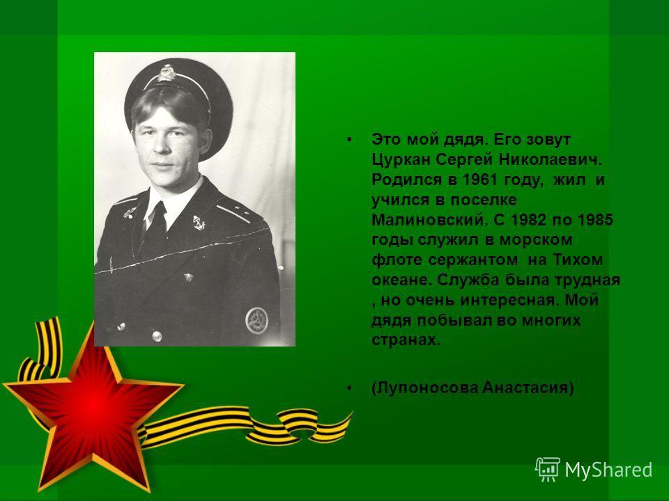 Это мой дядя. Его зовут Цуркан Сергей Николаевич. Родился в 1961 году, жил и учился в поселке Малиновский. С 1982 по 1985 годы служил в морском флоте сержантом на Тихом океане. Служба была трудная, но очень интересная. Мой дядя побывал во многих стра