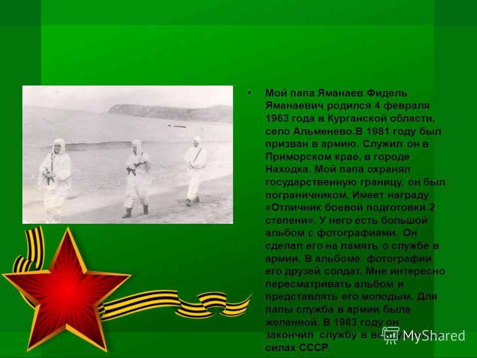 Мой папа Яманаев Фидель Яманаевич родился 4 февраля 1963 года в Курганской области, село Альменево.В 1981 году был призван в армию. Служил он в Приморском крае, в городе Находка. Мой папа охранял государственную границу, он был пограничником. Имеет н