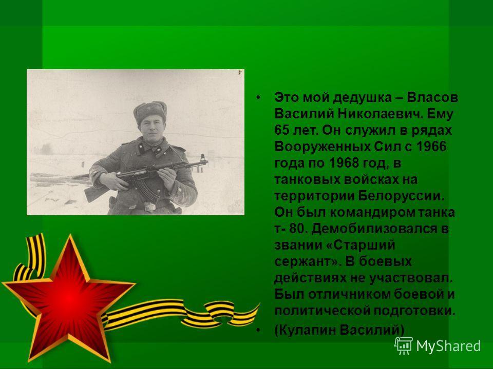 Это мой дедушка – Власов Василий Николаевич. Ему 65 лет. Он служил в рядах Вооруженных Сил с 1966 года по 1968 год, в танковых войсках на территории Белоруссии. Он был командиром танка т- 80. Демобилизовался в звании «Старший сержант». В боевых дейст