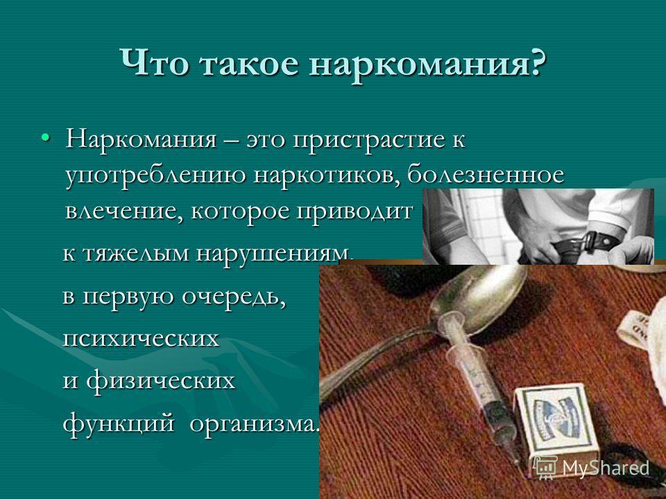 Что такое наркомания? Наркомания – это пристрастие к употреблению наркотиков, болезненное влечение, которое приводитНаркомания – это пристрастие к употреблению наркотиков, болезненное влечение, которое приводит к тяжелым нарушениям, к тяжелым нарушен
