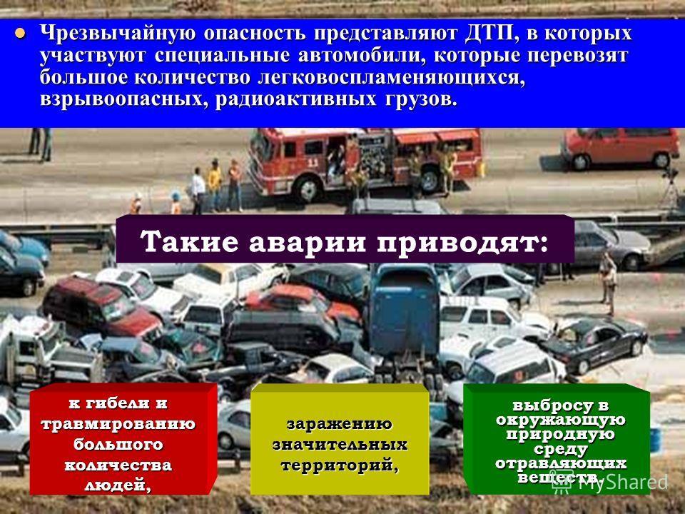 Чрезвычайную опасность представляют ДТП, в которых участвуют специальные автомобили, которые перевозят большое количество легковоспламеняющихся, взрывоопасных, радиоактивных грузов. Чрезвычайную опасность представляют ДТП, в которых участвуют специал