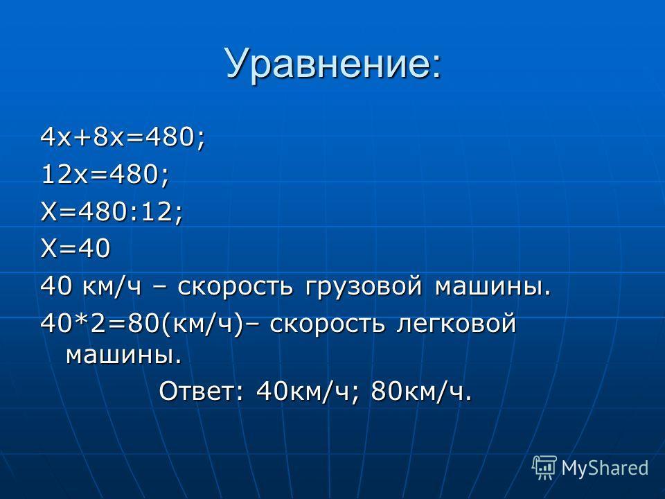 Уравнение: 4х+8х=480;12х=480;Х=480:12;Х=40 40 км/ч – скорость грузовой машины. 40*2=80(км/ч)– скорость легковой машины. Ответ: 40км/ч; 80км/ч. Ответ: 40км/ч; 80км/ч.