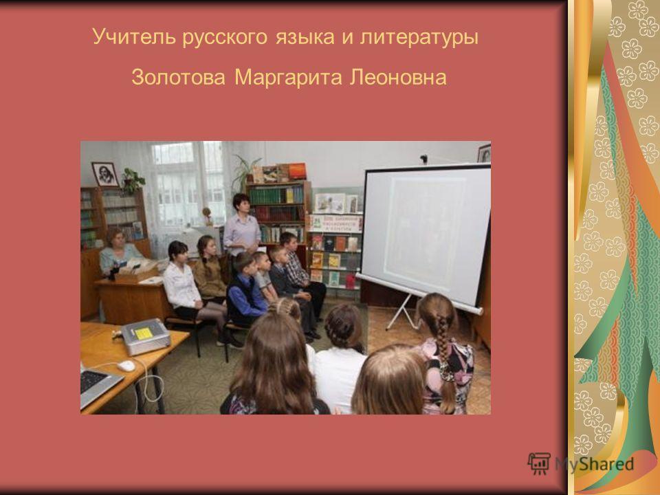 Учитель русского языка и литературы Золотова Маргарита Леоновна