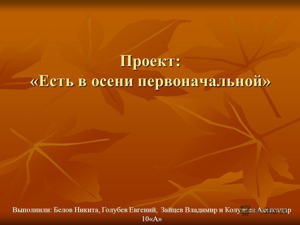 Проект: «Есть в осени первоначальной» Выполнили: Белов Никита, Голубев Евгений, Зайцев Владимир и Колупаев Александр 10«А»