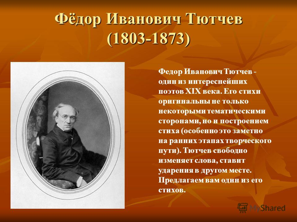 Фёдор Иванович Тютчев (1803-1873) Федор Иванович Тютчев - один из интереснейших поэтов XIX века. Его стихи оригинальны не только некоторыми тематическими сторонами, но и построением стиха (особенно это заметно на ранних этапах творческого пути). Тютч
