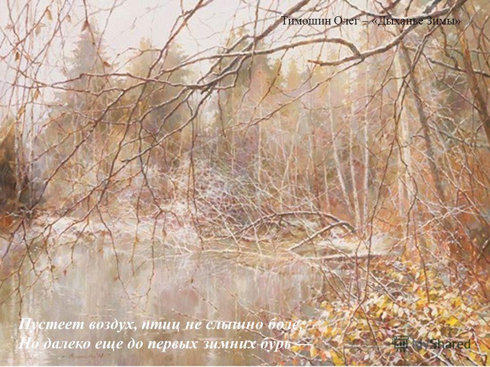 Пустеет воздух, птиц не слышно боле, Но далеко еще до первых зимних бурь Тимошин Олег – «Дыханье Зимы»