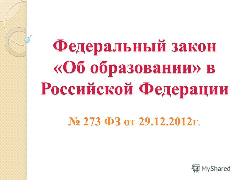 Федеральный закон «Об образовании» в Российской Федерации 273 ФЗ от 29.12.2012г.