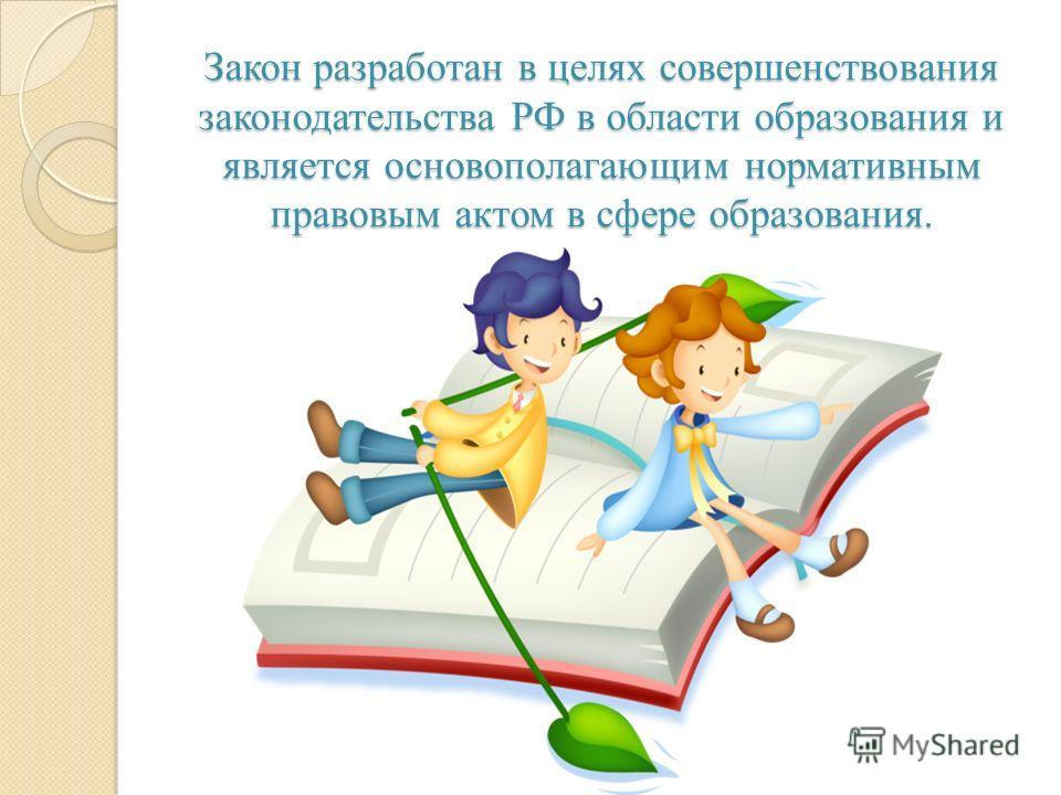 Закон разработан в целях совершенствования законодательства РФ в области образования и является основополагающим нормативным правовым актом в сфере образования.