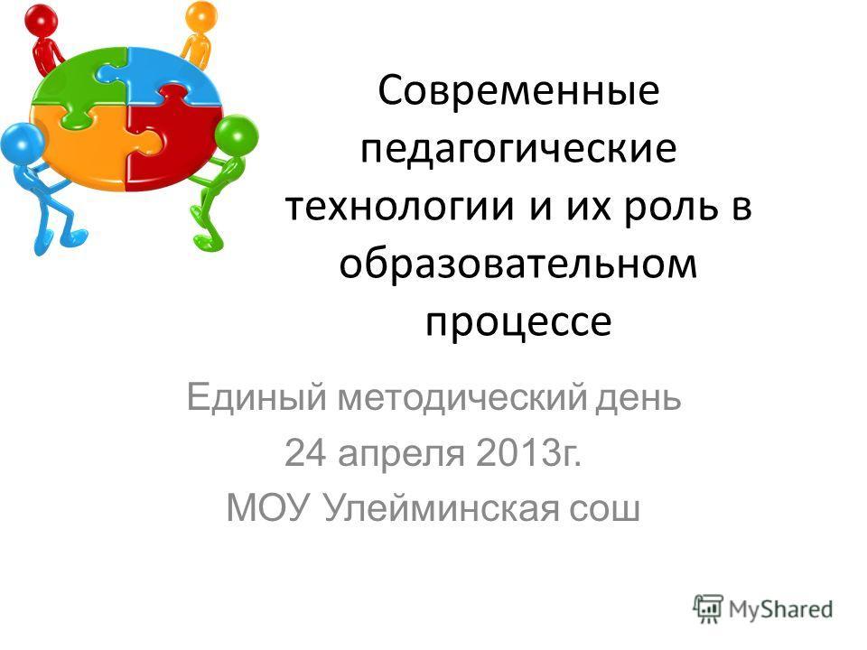 Современные педагогические технологии и их роль в образовательном процессе Единый методический день 24 апреля 2013г. МОУ Улейминская сош
