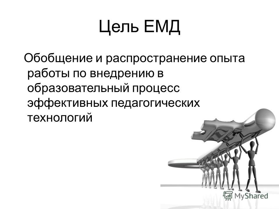 Цель ЕМД Обобщение и распространение опыта работы по внедрению в образовательный процесс эффективных педагогических технологий