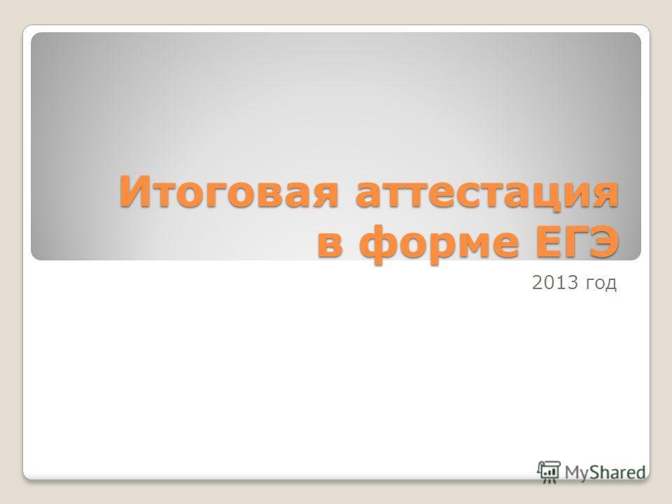 Итоговая аттестация в форме ЕГЭ 2013 год