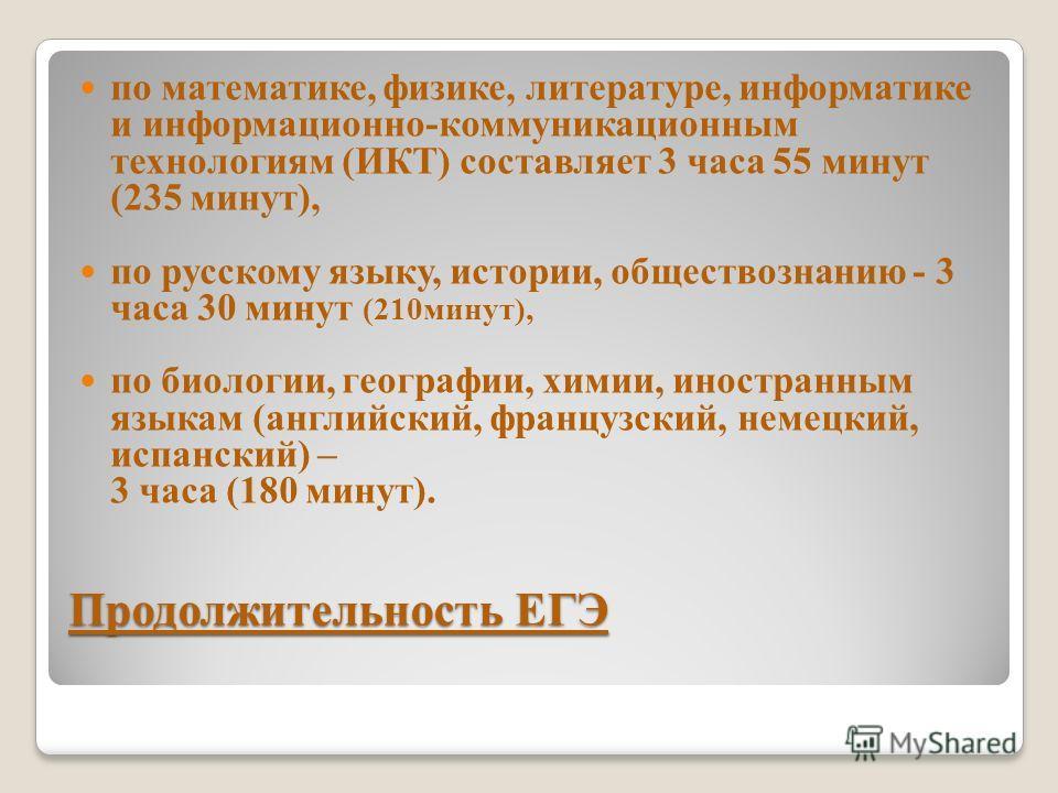 Продолжительность ЕГЭ по математике, физике, литературе, информатике и информационно-коммуникационным технологиям (ИКТ) составляет 3 часа 55 минут (235 минут), по русскому языку, истории, обществознанию - 3 часа 30 минут (210минут), по биологии, геог