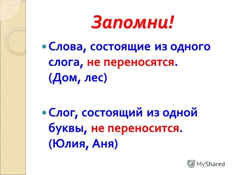 Запомни! Слова, состоящие из одного слога, не переносятся. (Дом, лес) Слог, состоящий из одной буквы, не переносится. (Юлия, Аня)