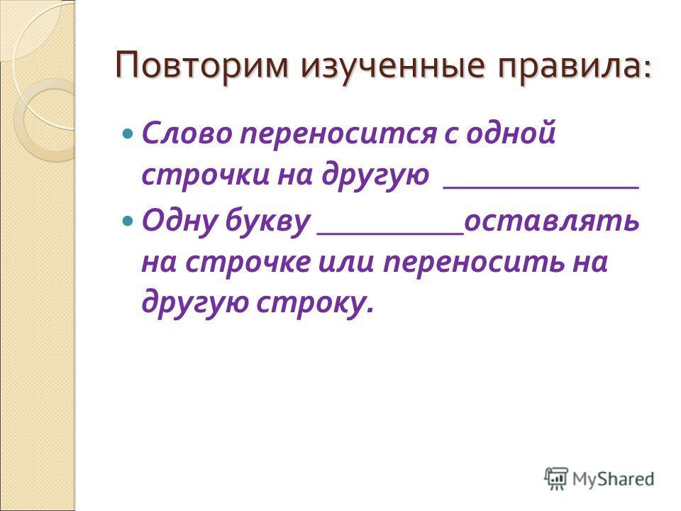 Повторим изученные правила: Слово переносится с одной строчки на другую ____________ Одну букву _________оставлять на строчке или переносить на другую строку.