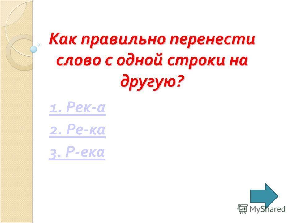 Как правильно перенести слово с одной строки на другую? 1. Рек-а 2. Ре-ка 3. Р-ека