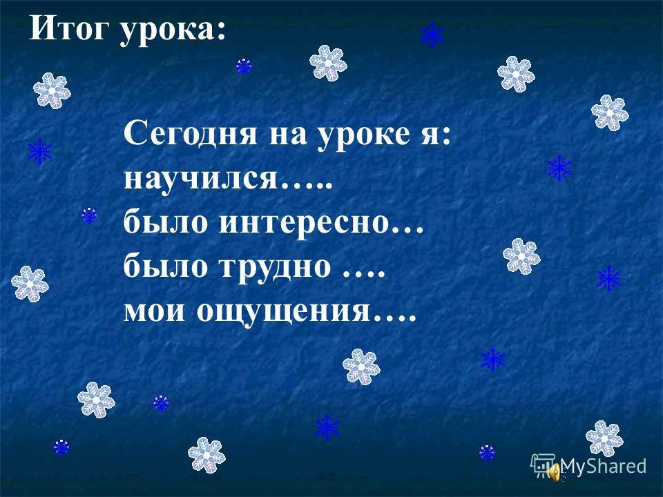 Итог урока: Сегодня на уроке я: научился….. было интересно… было трудно …. мои ощущения….