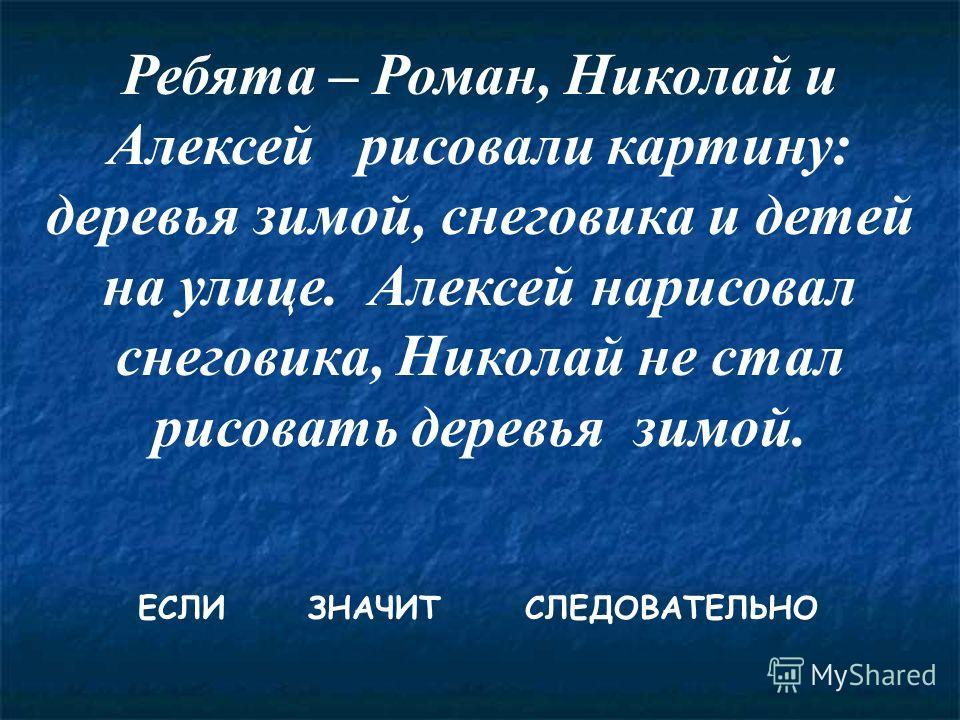 Ребята – Роман, Николай и Алексей рисовали картину: деревья зимой, снеговика и детей на улице. Алексей нарисовал снеговика, Николай не стал рисовать деревья зимой. ЕСЛИ ЗНАЧИТ СЛЕДОВАТЕЛЬНО