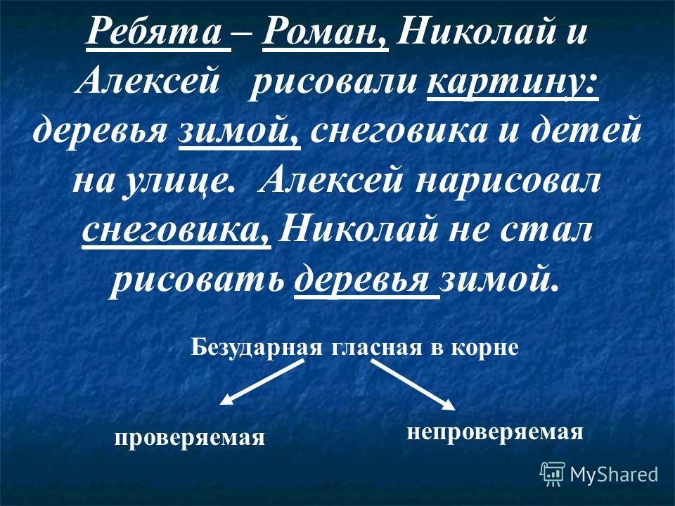 Ребята – Роман, Николай и Алексей рисовали картину: деревья зимой, снеговика и детей на улице. Алексей нарисовал снеговика, Николай не стал рисовать деревья зимой. Безударная гласная в корне проверяемая непроверяемая