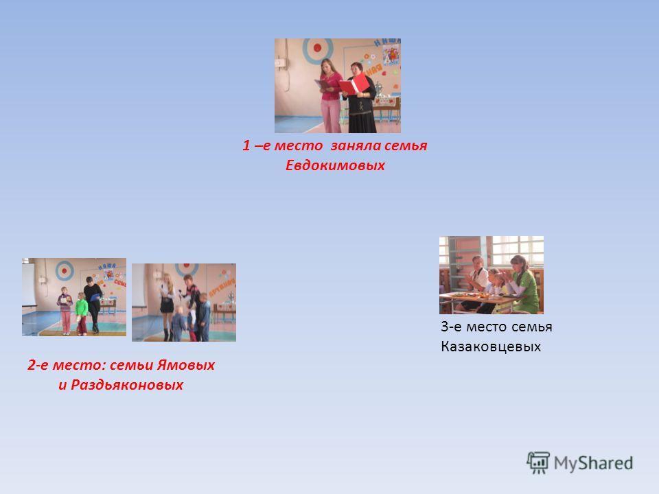 1 –е место заняла семья Евдокимовых 2-е место: семьи Ямовых и Раздьяконовых 3-е место семья Казаковцевых