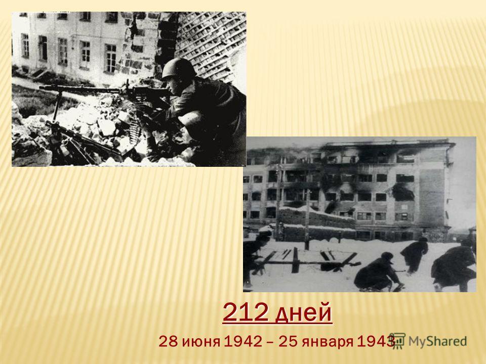 212 дней 28 июня 1942 – 25 января 1943