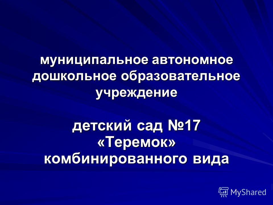 муниципальное автономное дошкольное образовательное учреждение детский сад 17 «Теремок» комбинированного вида