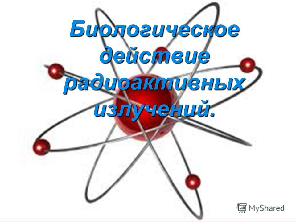 Биологическое действие радиоактивных излучений.