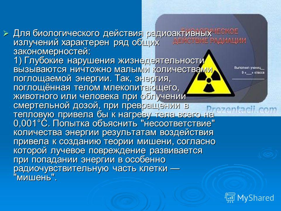 Для биологического действия радиоактивных излучений характерен ряд общих закономерностей: 1) Глубокие нарушения жизнедеятельности вызываются ничтожно малыми количествами поглощаемой энергии. Так, энергия, поглощённая телом млекопитающего, животного и