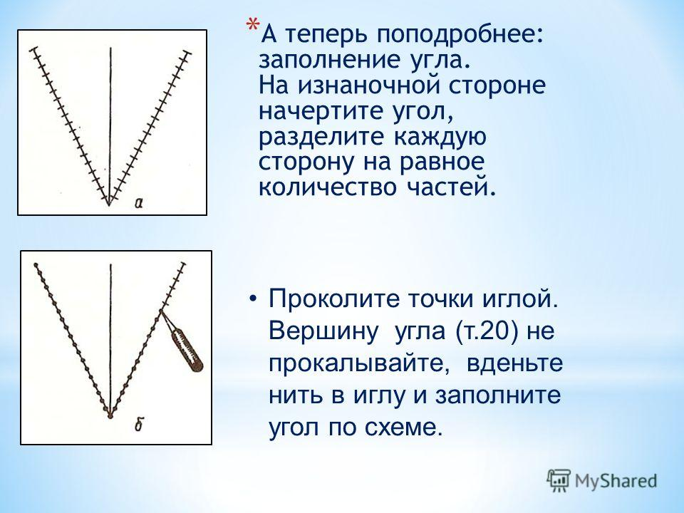 * А теперь поподробнее: заполнение угла. На изнаночной стороне начертите угол, разделите каждую сторону на равное количество частей. Проколите точки иглой. Вершину угла (т.20) не прокалывайте, вденьте нить в иглу и заполните угол по схеме.
