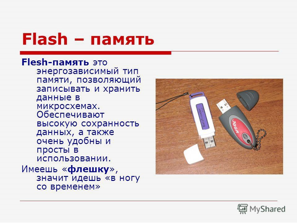 Flash – память Flesh-память это энергозависимый тип памяти, позволяющий записывать и хранить данные в микросхемах. Обеспечивают высокую сохранность данных, а также очень удобны и просты в использовании. Имеешь «флешку», значит идешь «в ногу со времен