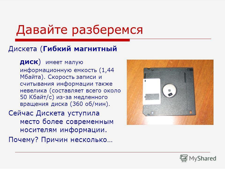Давайте разберемся Дискета (Гибкий магнитный диск) имеет малую информационную емкость (1,44 Мбайта). Скорость записи и считывания информации также невелика (составляет всего около 50 Кбайт/с) из-за медленного вращения диска (360 об/мин). Сейчас Диске