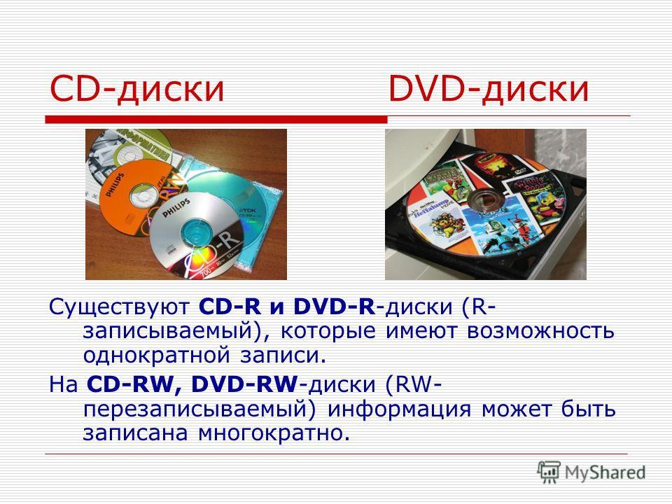 CD-диски DVD-диски Существуют CD-R и DVD-R-диски (R- записываемый), которые имеют возможность однократной записи. На CD-RW, DVD-RW-диски (RW- перезаписываемый) информация может быть записана многократно.