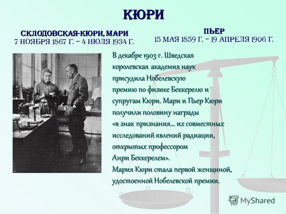 Кюри Пьер 15 мая 1859 г. – 19 апреля 1906 г. СКЛОДОВСКАЯ-КЮРИ, Мари 7 ноября 1867 г. – 4 июля 1934 г. В декабре 1903 г. Шведская королевская академия наук присудила Нобелевскую премию по физике Беккерелю и супругам Кюри. Мари и Пьер Кюри получили пол