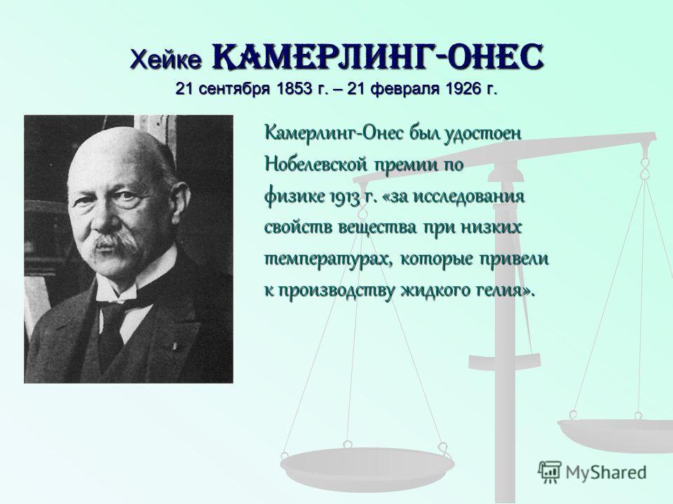 Хейке Камерлинг-Онес 21 сентября 1853 г. – 21 февраля 1926 г. Камерлинг-Онес был удостоен Нобелевской премии по физике 1913 г. «за исследования свойств вещества при низких температурах, которые привели к производству жидкого гелия».