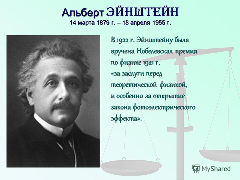 Альберт 14 марта 1879 г. – 18 апреля 1955 г. Альберт Эйнштейн 14 марта 1879 г. – 18 апреля 1955 г. В 1922 г. Эйнштейну была вручена Нобелевская премия по физике 1921 г. «за заслуги перед теоретической физикой, и особенно за открытие закона фотоэлектр