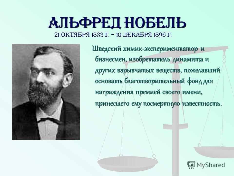 Альфред Нобель Шведский химик-экспериментатор и бизнесмен, изобретатель динамита и других взрывчатых веществ, пожелавший основать благотворительный фонд для награждения премией своего имени, принесшего ему посмертную известность. Шведский химик-экспе