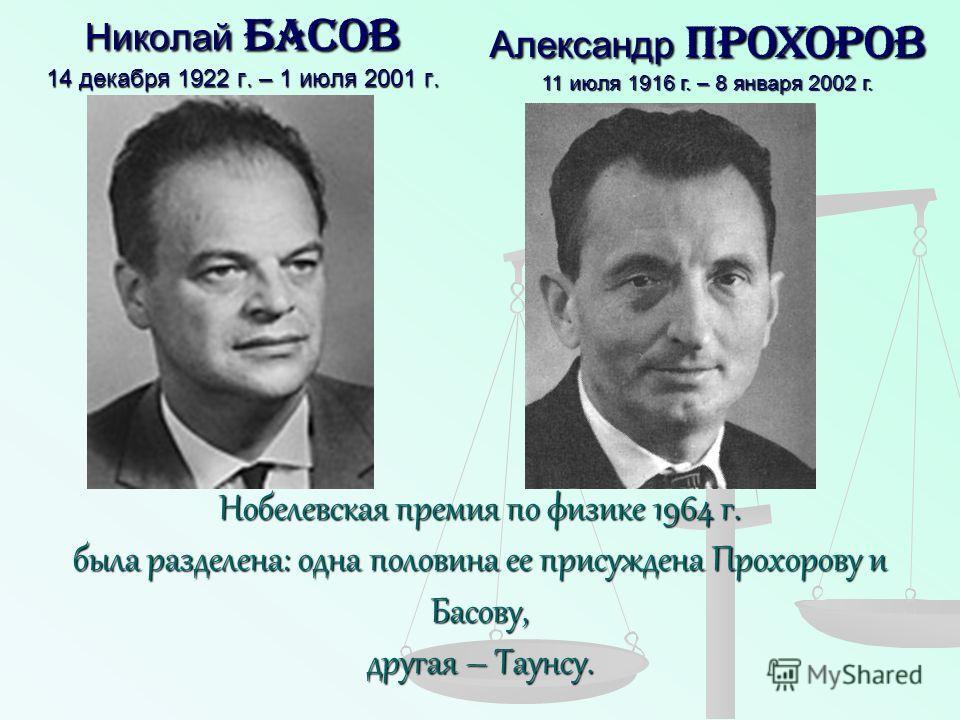 Николай Басов 14 декабря 1922 г. – 1 июля 2001 г. Нобелевская премия по физике 1964 г. была разделена: одна половина ее присуждена Прохорову и Басову, другая – Таунсу. Александр Прохоров 11 июля 1916 г. – 8 января 2002 г.