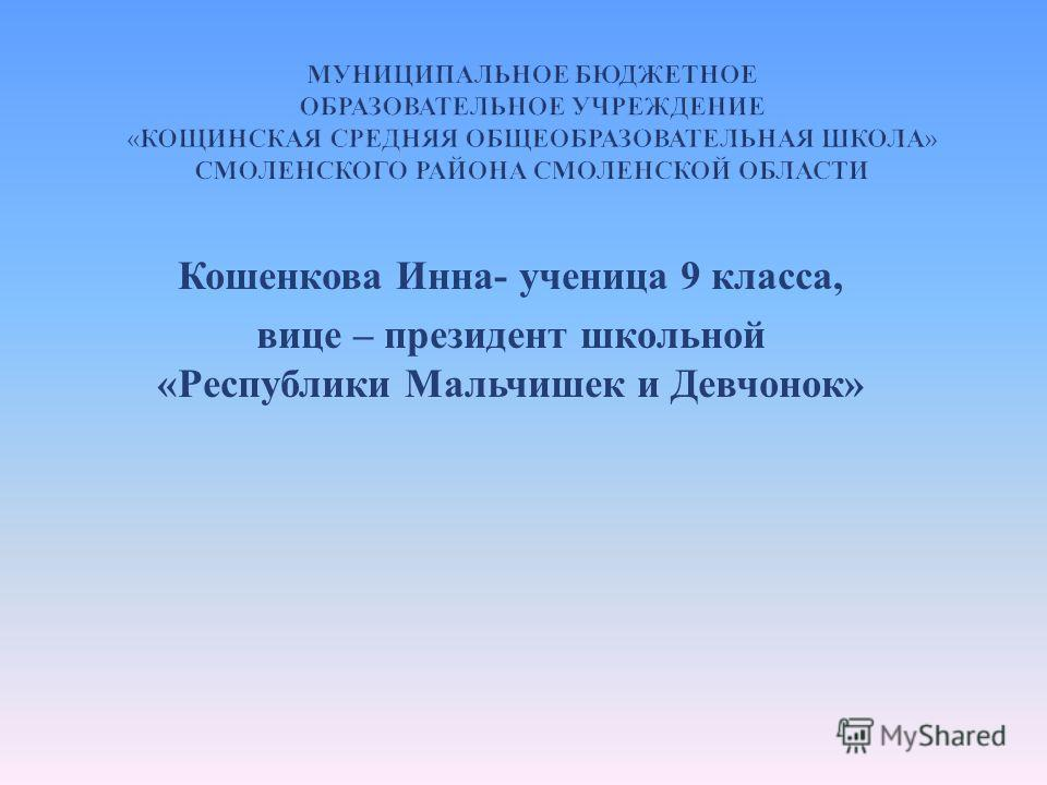 Кошенкова Инна - ученица 9 класса, вице – президент школьной « Республики Мальчишек и Девчонок »