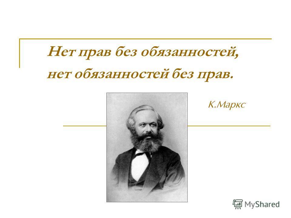 Нет прав без обязанностей, нет обязанностей без прав. К.Маркс
