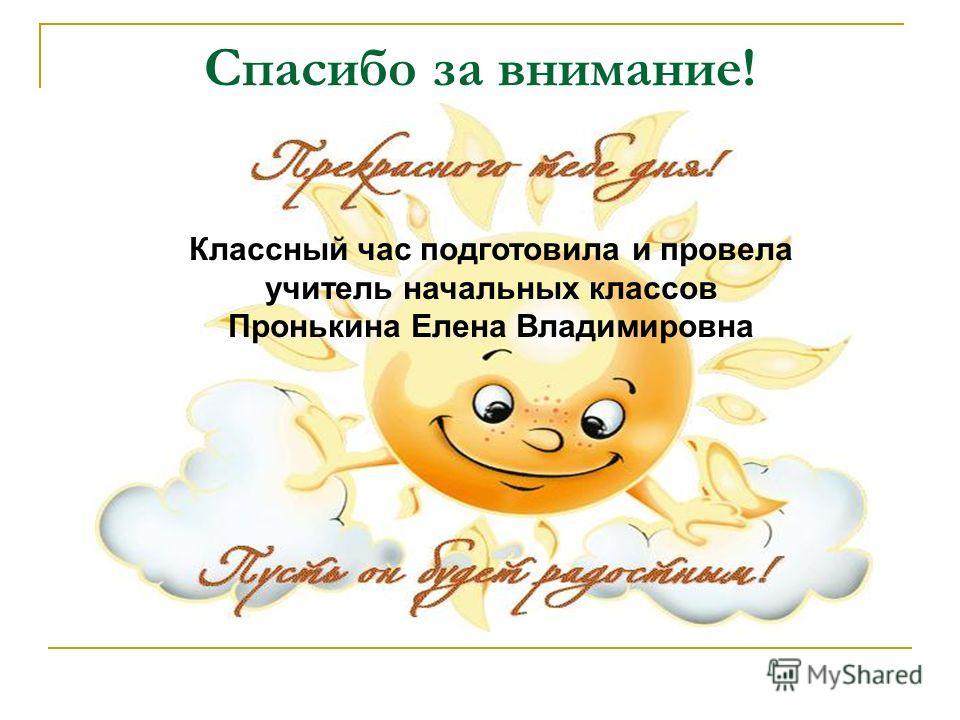 Спасибо за внимание! Классный час подготовила и провела учитель начальных классов Пронькина Елена Владимировна