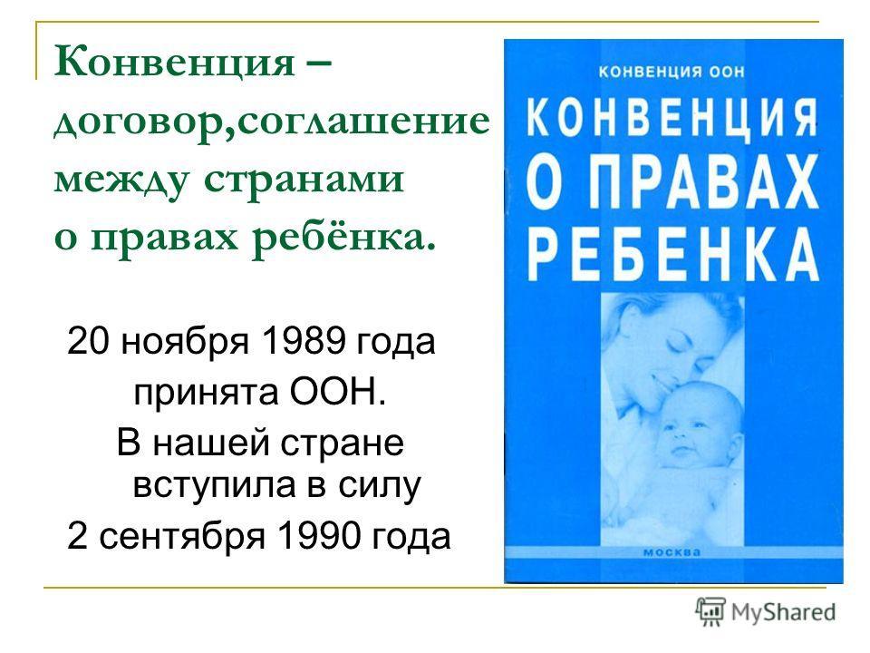 Конвенция – договор,соглашение между странами о правах ребёнка. 20 ноября 1989 года принята ООН. В нашей стране вступила в силу 2 сентября 1990 года