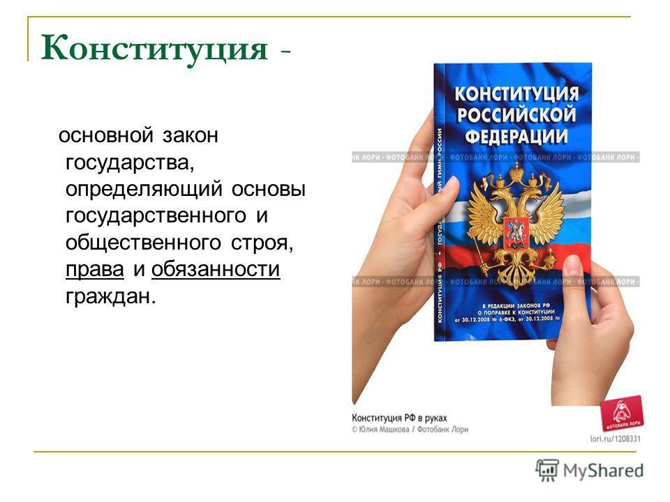 Конституция - основной закон государства, определяющий основы государственного и общественного строя, права и обязанности граждан.