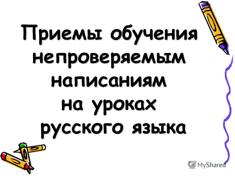 Приемы обучения непроверяемымнаписаниям на уроках русского языка