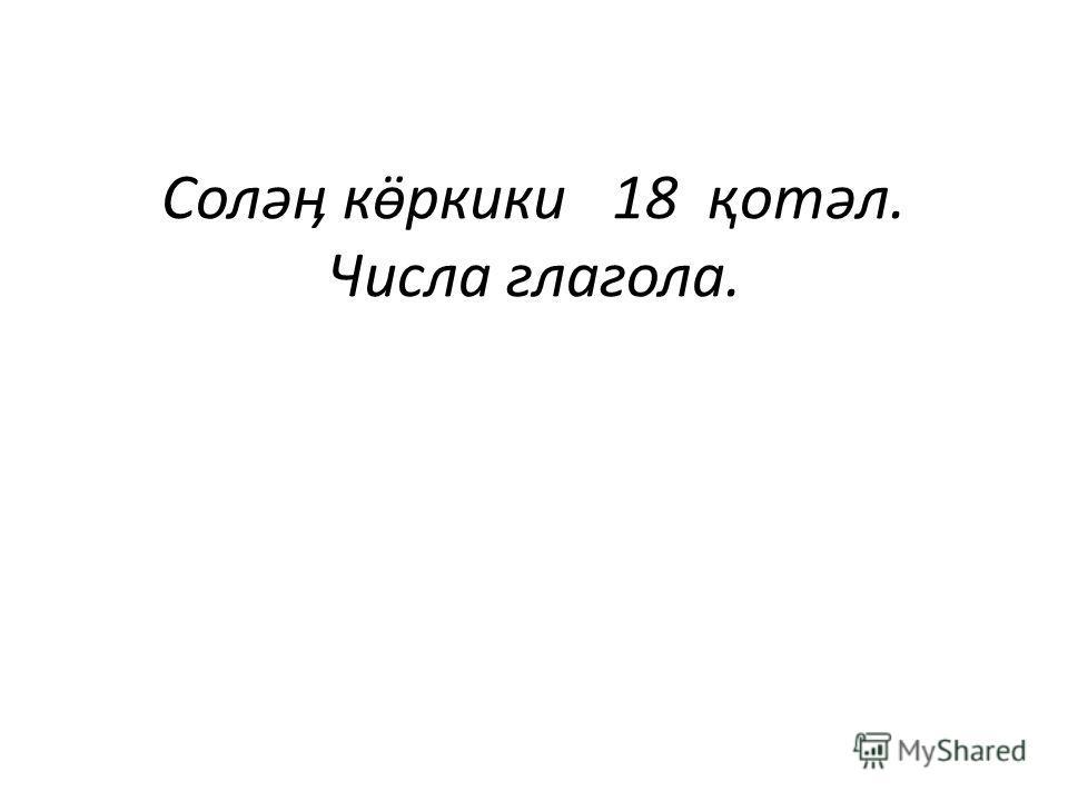 Соләӊ кӫркики 18 қотәл. Числа глагола.